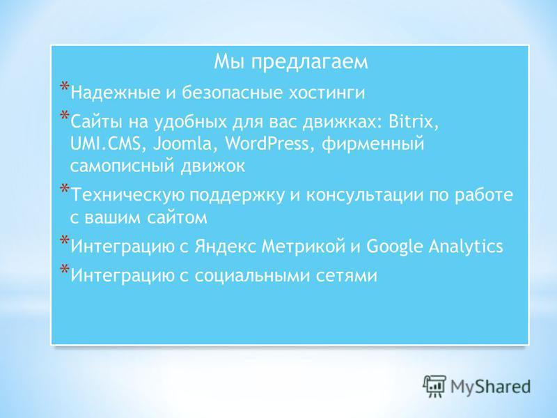 Мы предлагаем * Надежные и безопасные хостинги * Сайты на удобных для вас движках: Bitrix, UMI.CMS, Joomla, WordPress, фирменный самописный движок * Техническую поддержку и консультации по работе с вашим сайтом * Интеграцию с Яндекс Метрикой и Google