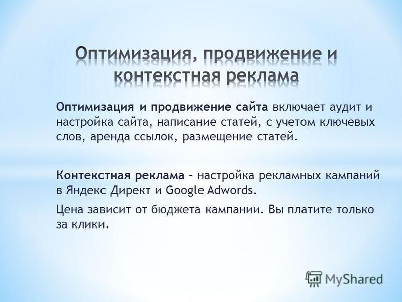Оптимизация и продвижение сайта включает аудит и настройка сайта, написание статей, с учетом ключевых слов, аренда ссылок, размещение статей. Контекстная реклама – настройка рекламных кампаний в Яндекс Директ и Google Adwords. Цена зависит от бюджета