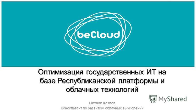 Оптимизация государственных ИТ на базе Республиканской платформы и облачных технологий Михаил Козлов Консультант по развитию облачных вычислений