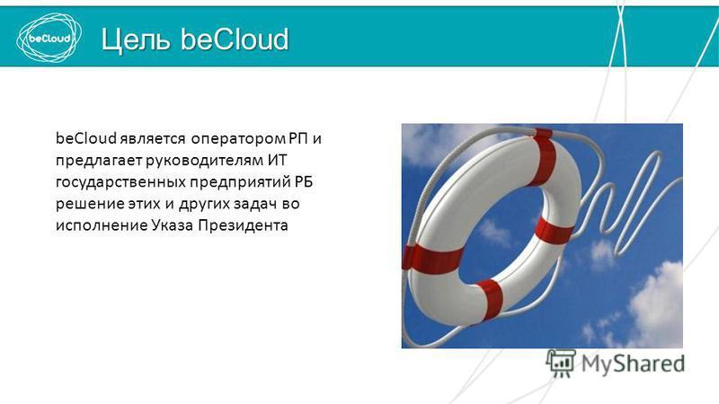 Цель beCloud beCloud является оператором РП и предлагает руководителям ИТ государственных предприятий РБ решение этих и других задач во исполнение Указа Президента