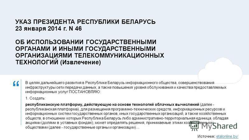 УКАЗ ПРЕЗИДЕНТА РЕСПУБЛИКИ БЕЛАРУСЬ 23 января 2014 г. N 46 ОБ ИСПОЛЬЗОВАНИИ ГОСУДАРСТВЕННЫМИ ОРГАНАМИ И ИНЫМИ ГОСУДАРСТВЕННЫМИ ОРГАНИЗАЦИЯМИ ТЕЛЕКОММУНИКАЦИОННЫХ ТЕХНОЛОГИЙ (Извлечение) В целях дальнейшего развития в Республике Беларусь информационно