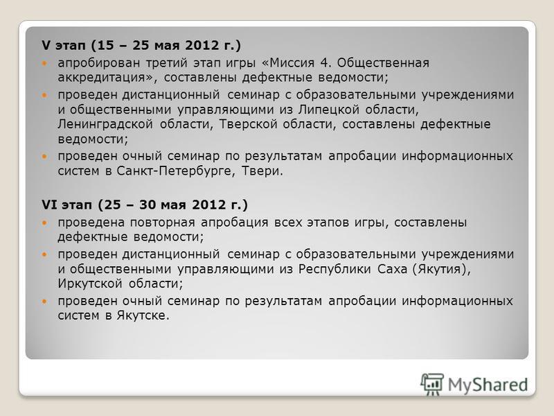 V этап (15 – 25 мая 2012 г.) апробирован третий этап игры «Миссия 4. Общественная аккредитация», составлены дефектные ведомости; проведен дистанционный семинар с образовательными учреждениями и общественными управляющими из Липецкой области, Ленингра