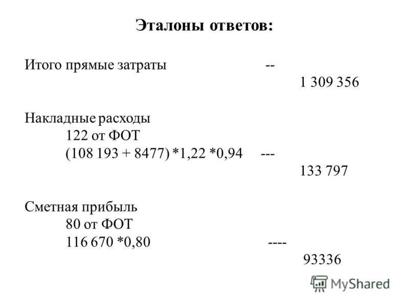 Эталоны ответов: Итого прямые затраты -- 1 309 356 Накладные расходы 122 от ФОТ (108 193 + 8477) *1,22 *0,94 --- 133 797 Сметная прибыль 80 от ФОТ 116 670 *0,80 ---- 93336