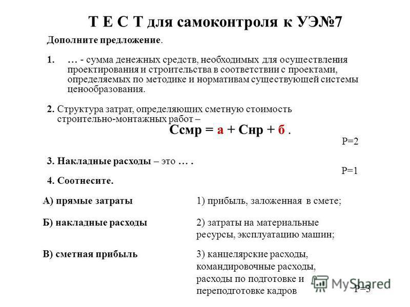 Т Е С Т для самоконтроля к УЭ7 Дополните предложение. 1.… - сумма денежных средств, необходимых для осуществления проектирования и строительства в соответствии с проектами, определяемых по методике и нормативам существующей системы ценообразования. 2