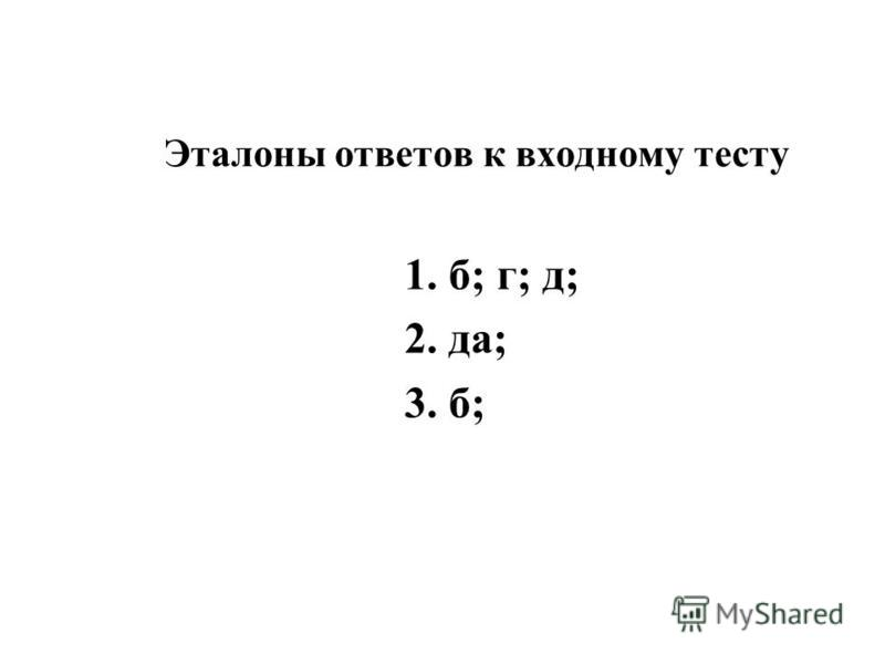 Эталоны ответов к входному тесту 1. б; г; д; 2. да; 3. б;