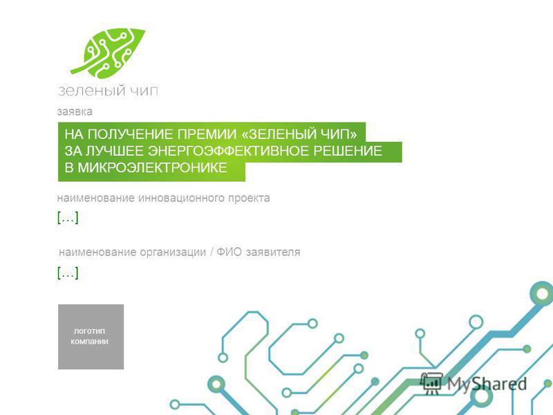 заявка наименование инновационного проекта наименование организации / ФИО заявителя логотип компании НА ПОЛУЧЕНИЕ ПРЕМИИ «ЗЕЛЕНЫЙ ЧИП» ЗА ЛУЧШЕЕ ЭНЕРГОЭФФЕКТИВНОЕ РЕШЕНИЕ В МИКРОЭЛЕКТРОНИКЕ […]