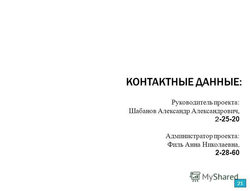 Руководитель проекта: Шабанов Александр Александрович, 2 -25-20 Администратор проекта: Филь Анна Николаевна, 2-28-60 КОНТАКТНЫЕ ДАННЫЕ: 21