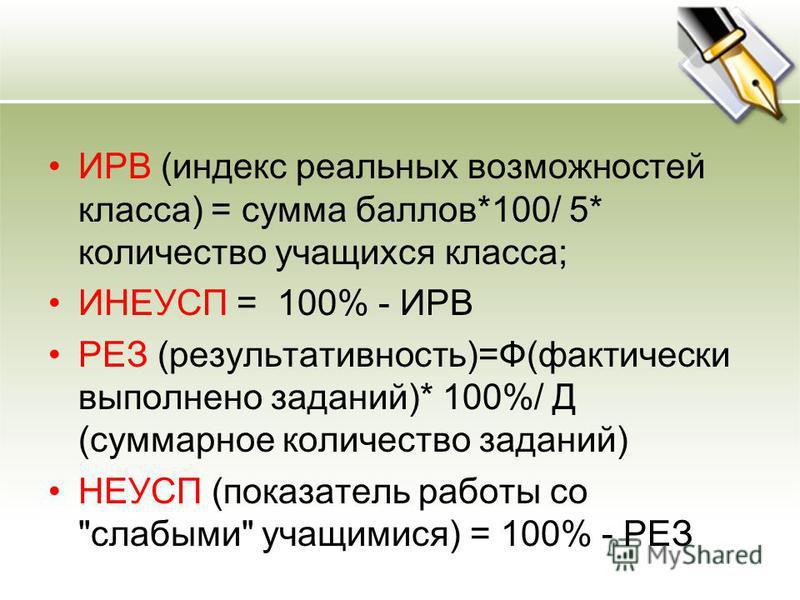 ИРВ (индекс реальных возможностей класса) = сумма баллов*100/ 5* количество учащихся класса; ИНЕУСП = 100% - ИРВ РЕЗ (результативность)=Ф(фактически выполнено заданий)* 100%/ Д (суммарное количество заданий) НЕУСП (показатель работы со