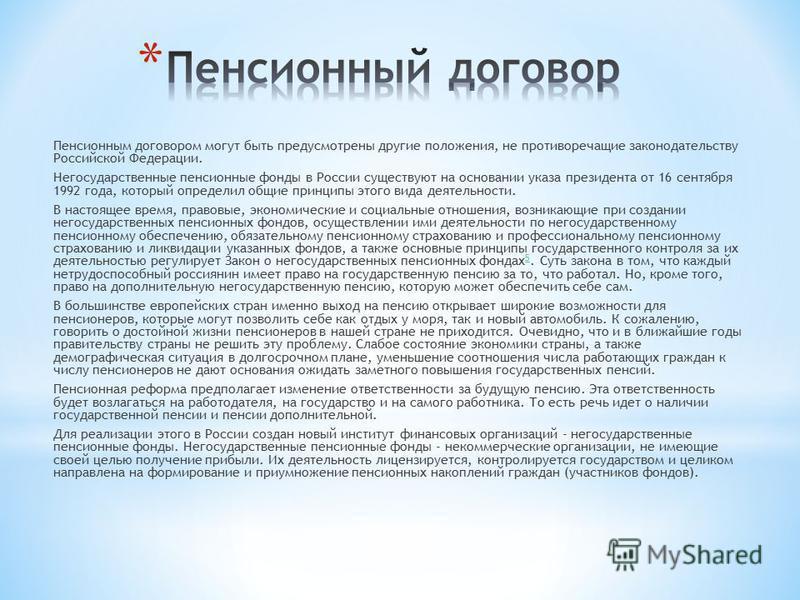 Пенсионным договором могут быть предусмотрены другие положения, не противоречащие законодательству Российской Федерации. Негосударственные пенсионные фонды в России существуют на основании указа президента от 16 сентября 1992 года, который определил