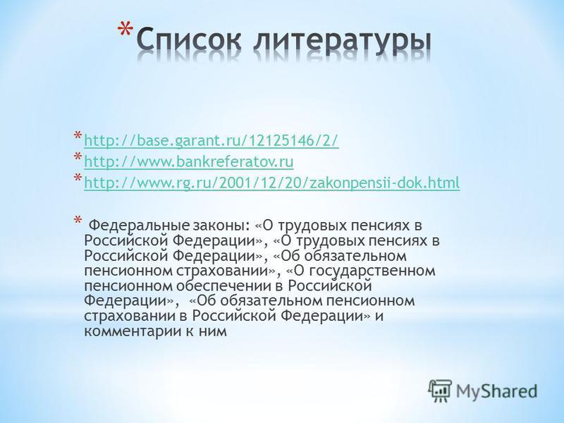* http://base.garant.ru/12125146/2/ http://base.garant.ru/12125146/2/ * http://www.bankreferatov.ru http://www.bankreferatov.ru * http://www.rg.ru/2001/12/20/zakonpensii-dok.html http://www.rg.ru/2001/12/20/zakonpensii-dok.html * Федеральные законы: