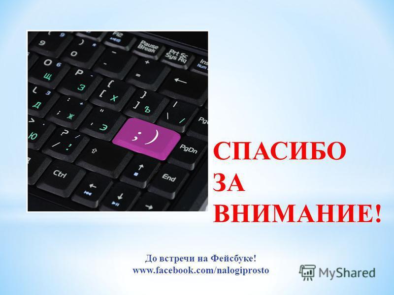 СПАСИБО ЗА ВНИМАНИЕ! До встречи на Фейсбуке! www.facebook.com/nalogiprosto