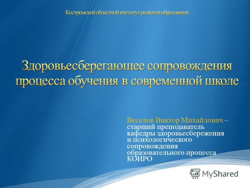 Веселов Виктор Михайлович – старший преподаватель кафедры здоровьесбережения и психологического сопровождения образовательного процесса КОИРО