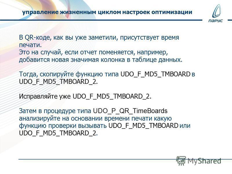 В QR-коде, как вы уже заметили, присутствует время печати. Это на случай, если отчет поменяется, например, добавится новая значимая колонка в таблице данных. Тогда, скопируйте функцию типа UDO_F_MD5_TMBOARD в UDO_F_MD5_TMBOARD_2. Исправляйте уже UDO_
