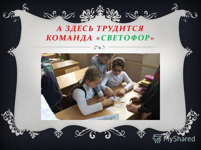 А ЗДЕСЬ ТРУДИТСЯ КОМАНДА « СВЕТОФОР »