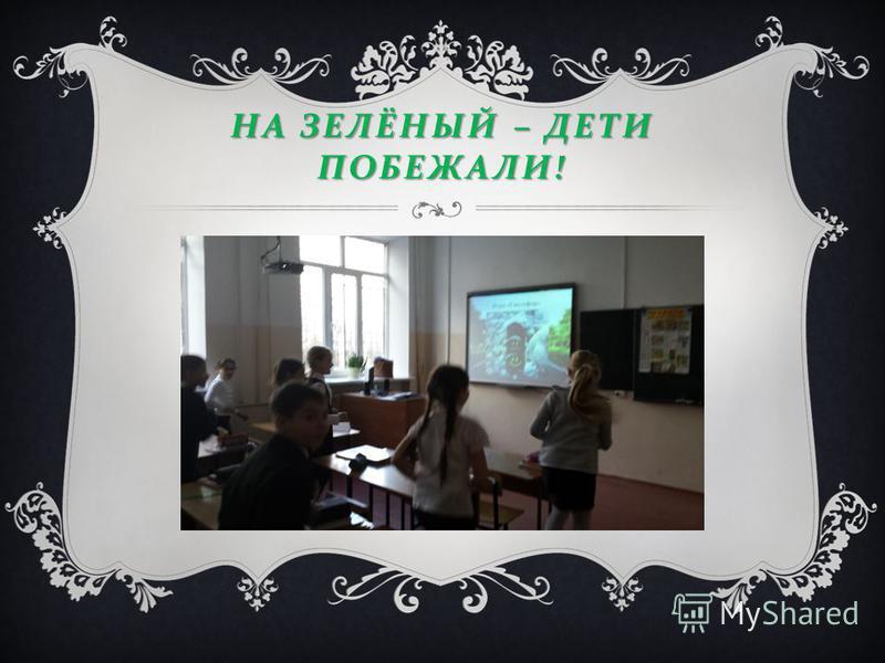 НА ЗЕЛЁНЫЙ – ДЕТИ ПОБЕЖАЛИ !