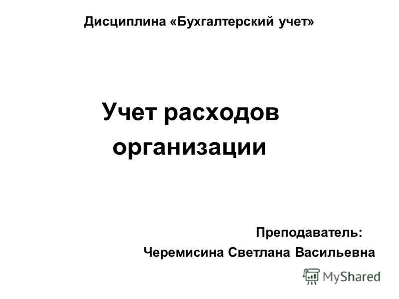 Дисциплина «Бухгалтерский учет» Учет расходов организации Преподаватель: Черемисина Светлана Васильевна