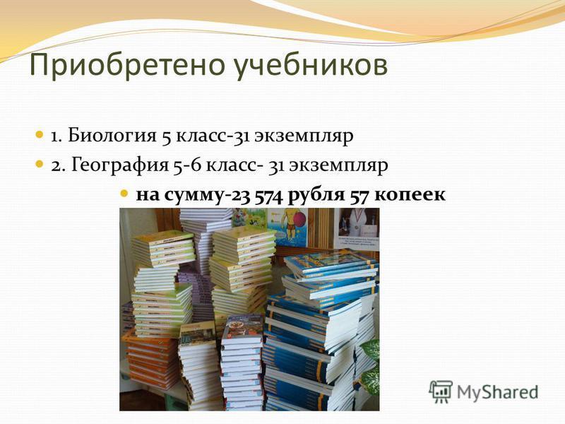 Приобретено учебников 1. Биология 5 класс-31 экземпляр 2. География 5-6 класс- 31 экземпляр на сумму-23 574 рубля 57 копеек