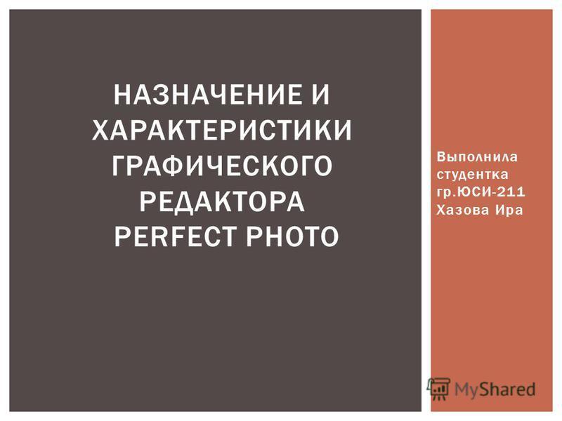 Выполнила студентка гр.ЮСИ-211 Хазова Ира НАЗНАЧЕНИЕ И ХАРАКТЕРИСТИКИ ГРАФИЧЕСКОГО РЕДАКТОРА PERFECT PHOTO