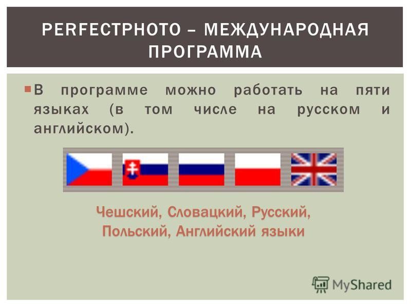 В программе можно работать на пяти языках (в том числе на русском и английском). PERFECTPHOTO – МЕЖДУНАРОДНАЯ ПРОГРАММА Чешский, Словацкий, Русский, Польский, Английский языки
