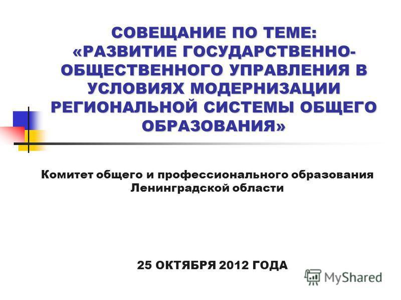 СОВЕЩАНИЕ ПО ТЕМЕ: «РАЗВИТИЕ ГОСУДАРСТВЕННО- ОБЩЕСТВЕННОГО УПРАВЛЕНИЯ В УСЛОВИЯХ МОДЕРНИЗАЦИИ РЕГИОНАЛЬНОЙ СИСТЕМЫ ОБЩЕГО ОБРАЗОВАНИЯ» 25 ОКТЯБРЯ 2012 ГОДА Комитет общего и профессионального образования Ленинградской области