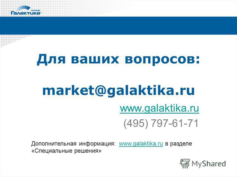 Для ваших вопросов: market@galaktika.ru www.galaktika.ru (495) 797-61-71 Дополнительная информация: www.galaktika.ru в разделе «Специальные решения»www.galaktika.ru