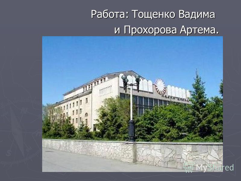 Работа: Тощенко Вадим а и Прохорова Артема. и Прохорова Артема.