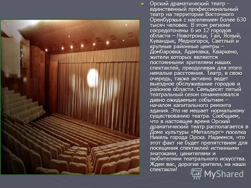 Орский драматический театр - единственный профессиональный театр на территории Восточного Оренбуржья с населением более 630 тысяч человек. В этом регионе сосредоточены 6 из 12 городов области – Новотроицк, Гай, Ясный, Кувандык, Медногорск, Светлый и