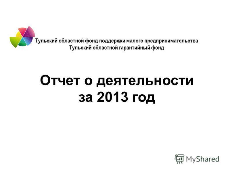 Тульский областной фонд поддержки малого предпринимательства Тульский областной гарантийный фонд Отчет о деятельности за 2013 год