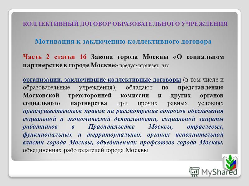 КОЛЛЕКТИВНЫЙ ДОГОВОР ОБРАЗОВАТЕЛЬНОГО УЧРЕЖДЕНИЯ Мотивация к заключению коллективного договора Часть 2 статьи 16 Закона города Москвы «О социальном партнерстве в городе Москве» предусматривает, что организации, заключившие коллективные договоры (в то