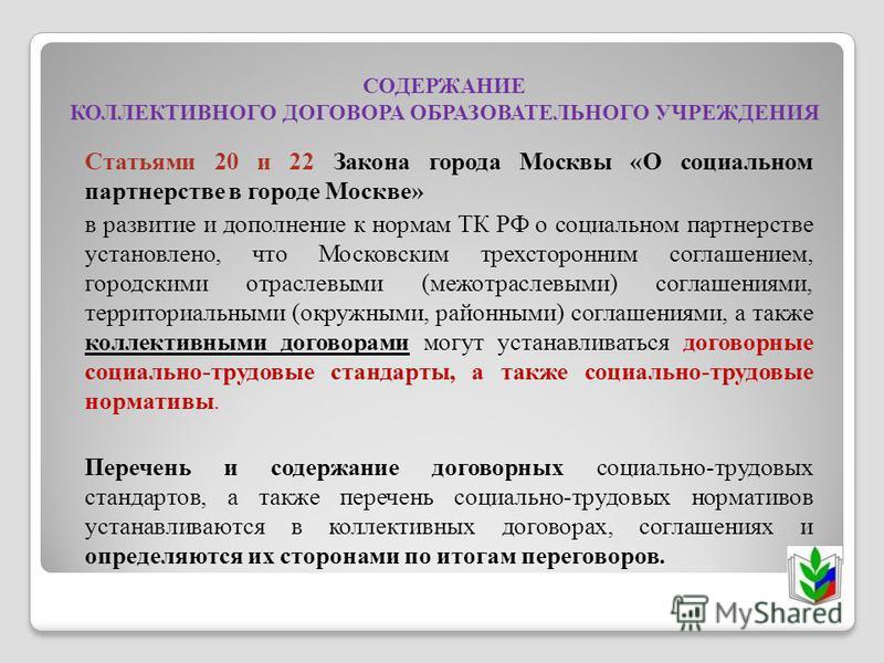 СОДЕРЖАНИЕ КОЛЛЕКТИВНОГО ДОГОВОРА ОБРАЗОВАТЕЛЬНОГО УЧРЕЖДЕНИЯ Статьями 20 и 22 Закона города Москвы «О социальном партнерстве в городе Москве» в развитие и дополнение к нормам ТК РФ о социальном партнерстве установлено, что Московским трехсторонним с