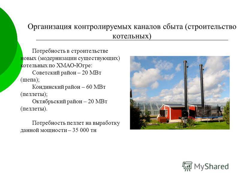 Потребность в строительстве новых (модернизации существующих) котельных по ХМАО-Югре: Советский район – 20 МВт (щепа); Кондинский район – 60 МВт (пеллеты); Октябрьский район – 20 МВт (пеллеты). Потребность пеллет на выработку данной мощности – 35 000