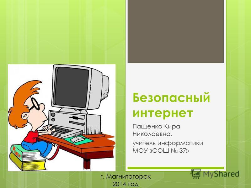 Безопасный интернет Пащенко Кира Николаевна, учитель информатики МОУ «СОШ 37» г. Магнитогорск 2014 год