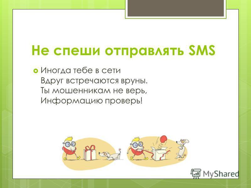 Не спеши отправлять SMS Иногда тебе в сети Вдруг встречаются вруны. Ты мошенникам не верь, Информацию проверь!