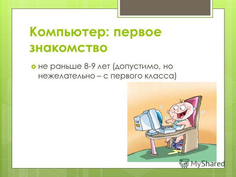 Компьютер: первое знакомство не раньше 8-9 лет (допустимо, но нежелательно – с первого класса)