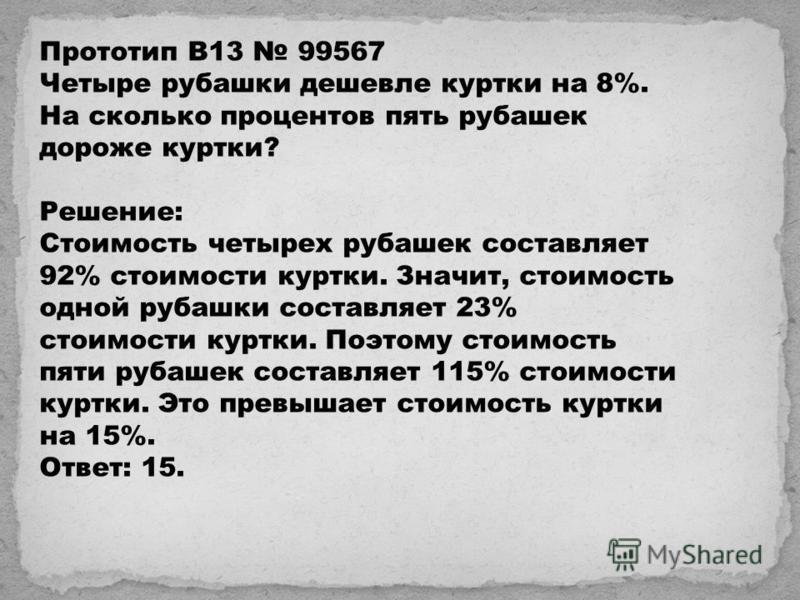 Прототип B13 99567 Четыре рубашки дешевле куртки на 8%. На сколько процентов пять рубашек дороже куртки? Решeние: Стоимость четырех рубашек составляет 92% стоимости куртки. Значит, стоимость одной рубашки составляет 23% стоимости куртки. Поэтому стои