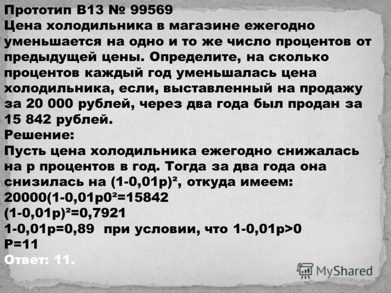 Прототип B13 99569 Цена холодильника в магазине ежегодно уменьшается на одно и то же число процентов от предыдущей цены. Определите, на сколько процентов каждый год уменьшалась цена холодильника, если, выставленный на продажу за 20 000 рублей, через