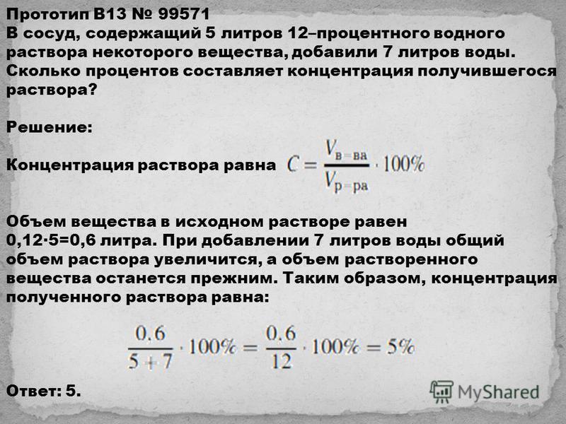 Прототип B13 99571 В сосуд, содержащий 5 литров 12–процентного водного раствора некоторого вещества, добавили 7 литров воды. Сколько процентов составляет концентрация получившегося раствора? Решeние: Концентрация раствора равна Объем вещества в исход