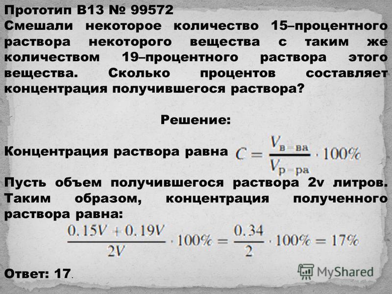 Прототип B13 99572 Смешали некоторое количество 15–процентного раствора некоторого вещества с таким же количеством 19–процентного раствора этого вещества. Сколько процентов составляет концентрация получившегося раствора? Решeние: Концентрация раствор
