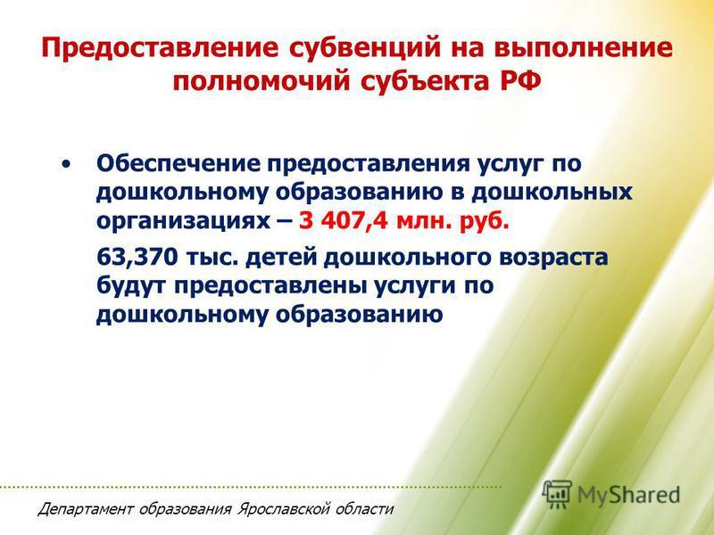 Департамент образования Ярославской области Предоставление субвенций на выполнение полномочий субъекта РФ Обеспечение предоставления услуг по дошкольному образованию в дошкольных организациях – 3 407,4 млн. руб. 63,370 тыс. детей дошкольного возраста