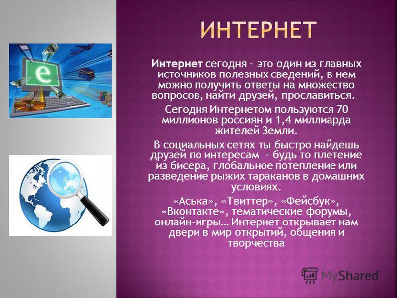 Интернет сегодня – это один из главных источников полезных сведений, в нем можно получить ответы на множество вопросов, найти друзей, прославиться. Сегодня Интернетом пользуются 70 миллионов россиян и 1,4 миллиарда жителей Земли. В социальных сетях т