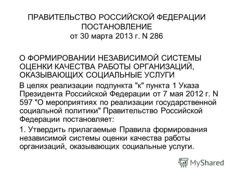 ПРАВИТЕЛЬСТВО РОССИЙСКОЙ ФЕДЕРАЦИИ ПОСТАНОВЛЕНИЕ от 30 марта 2013 г. N 286 О ФОРМИРОВАНИИ НЕЗАВИСИМОЙ СИСТЕМЫ ОЦЕНКИ КАЧЕСТВА РАБОТЫ ОРГАНИЗАЦИЙ, ОКАЗЫВАЮЩИХ СОЦИАЛЬНЫЕ УСЛУГИ В целях реализации подпункта