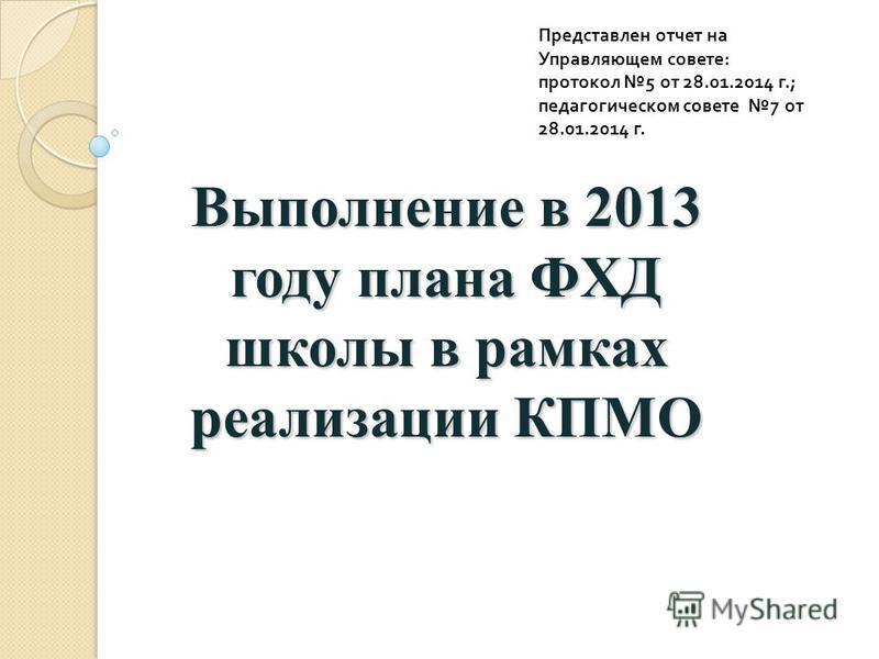 Выполнение в 2013 году плана ФХД школы в рамках реализации КПМО Представлен отчет на Управляющем совете : протокол 5 от 28.01.2014 г.; педагогическом совете 7 от 28.01.2014 г.