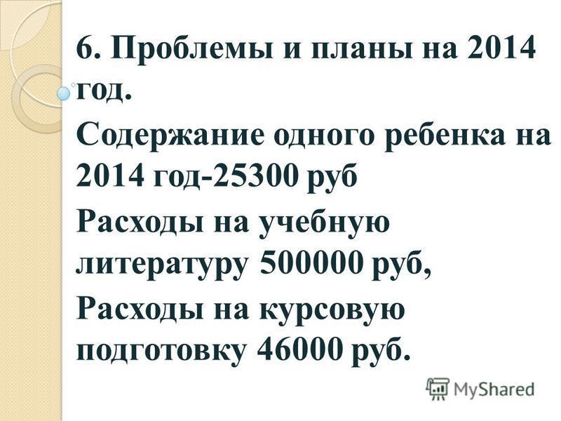 6. Проблемы и планы на 2014 год. Содержание одного ребенка на 2014 год-25300 руб Расходы на учебную литературу 500000 руб, Расходы на курсовую подготовку 46000 руб.