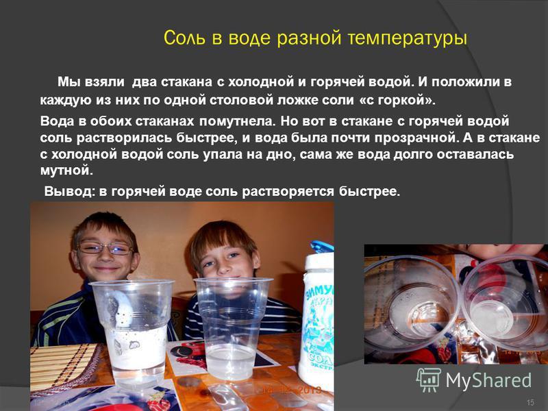 Соль в воде разной температуры Мы взяли два стакана с холодной и горячей водой. И положили в каждую из них по одной столовой ложке соли «с горкой». Вода в обоих стаканах помутнела. Но вот в стакане с горячей водой соль растворилась быстрее, и вода бы