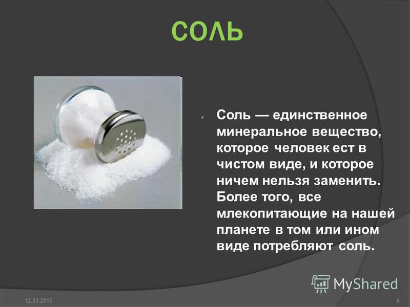 соль Соль единственное минеральное вещество, которое человек ест в чистом виде, и которое ничем нельзя заменить. Более того, все млекопитающие на нашей планете в том или ином виде потребляют соль. 612.03.2015