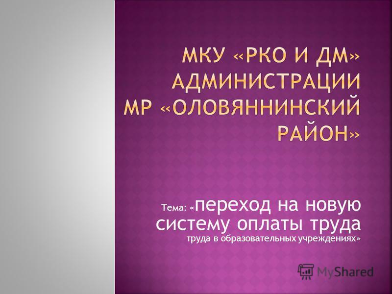 Тема: « переход на новую систему оплаты труда труда в образовательных учреждениях»