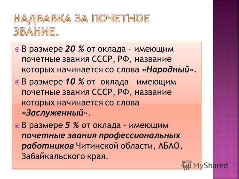 В размере 20 % от оклада – имеющим почетные звания СССР, РФ, название которых начинается со сдова «Народный». В размере 10 % от оклада – имеющим почетные звания СССР, РФ, название которых начинается со сдова «Заслуженный». В размере 5 % от оклада – и