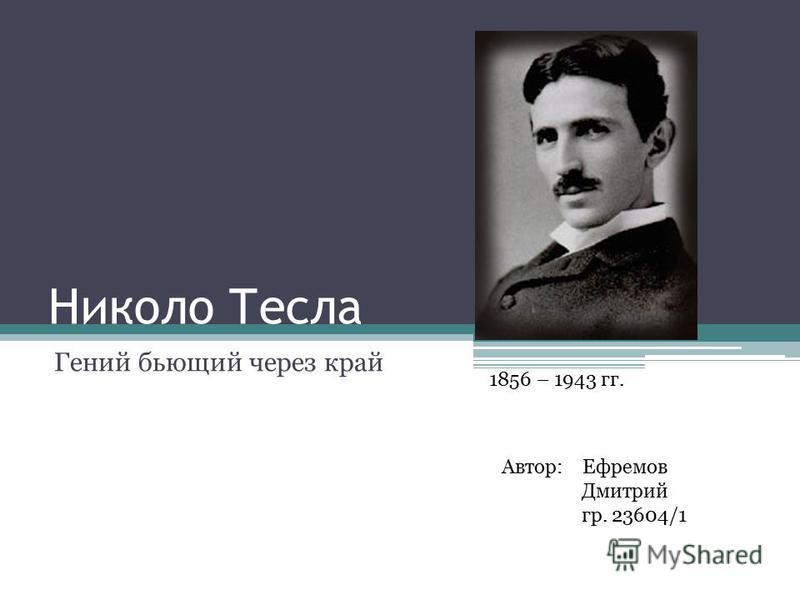 Николо Тесла Гений бьющий через край Автор: Ефремов Дмитрий гр. 23604/1 1856 – 1943 гг.
