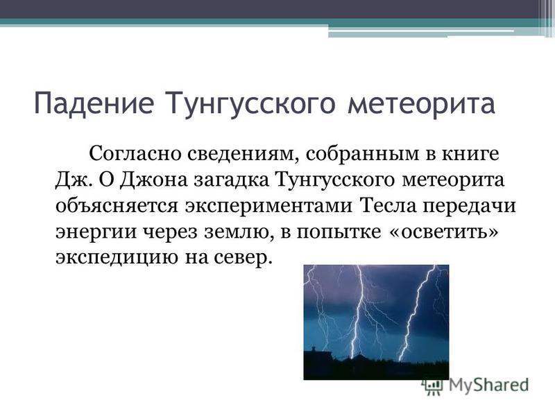 Падение Тунгусского метеорита Согласно сведениям, собранным в книге Дж. О Джона загадка Тунгусского метеорита объясняется экспериментами Тесла передачи энергии через землю, в попытке «осветить» экспедицию на север.