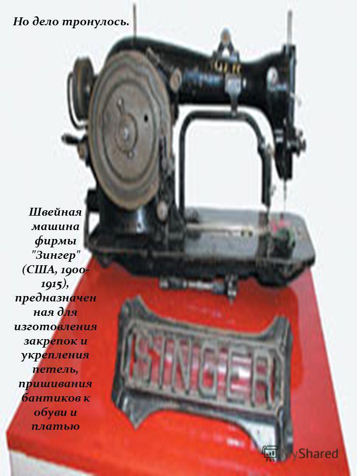 Многое предстояло усовершенствовать. Так что швейная машина не плод гениальной догадки одного человека, а результат кровопролитного труда многих и многих изобретателей. Фабрично- ремесленная сапожная швейная машина челночного стежка для пришивания по